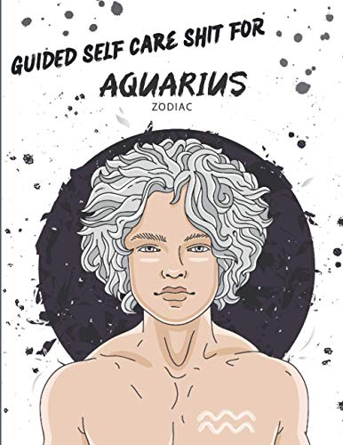 Guided Self Care Shit For Aquarius Zodiac: For Men - Journaling Prompts To Leave Bullshit Behind - Track and Monitor Life Goals
