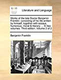 Works of the Late Doctor Benjamin Franklin: Consisting of His Life Written by Himself, Together with Essays, Humorous, Moral & Literary, ... in Two Volumes. Third Edition. Volume 2 of 2