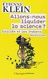 Allons-nous liquider la science ? Galilée et les Indiens de Etienne Klein (5 octobre 2013) Poche