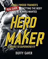Hero Maker 12 Weeks to Superhero Fit: A Hollywood Trainer's Real Guide to Getting the Body You've Always Wanted