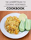 The Ultimate Guide To Cooking Vegetables Cookbook: Weekly Plans and Recipes to Lose