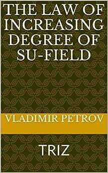 [Vladimir Petrov]のThe Law of Increasing Degree of Su-Field: TRIZ (English Edition)