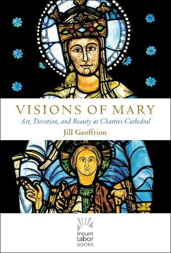 Visions of Mary: Art, Devotion, and Beauty at Chartres Cathedral (Mount Tabor Books)