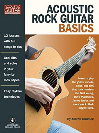 Acoustic Rock Guitar Basics: Learn to Play the Guitar Chords, Solos, and Riffs That Rock Masters Like Neil Young, Dave Matthews, James Taylor, and More Use in Their Biggst Hits