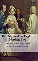 The Origins of the English Marriage Plot: Literature, Politics and Religion in the Eighteenth Century