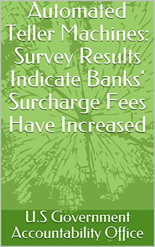 Automated Teller Machines: Survey Results Indicate Banks' Surcharge Fees Have Increased (English Edition)
