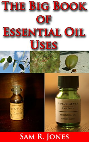 THE BIG BOOK OF ESSENTIAL OIL USES : OVER 600 NATURAL, NON-TOXIC & FRAGRANT RECIPES TO CREATE HEALTH • BEAUTY • A SAFE HOME ENVIRONMENT