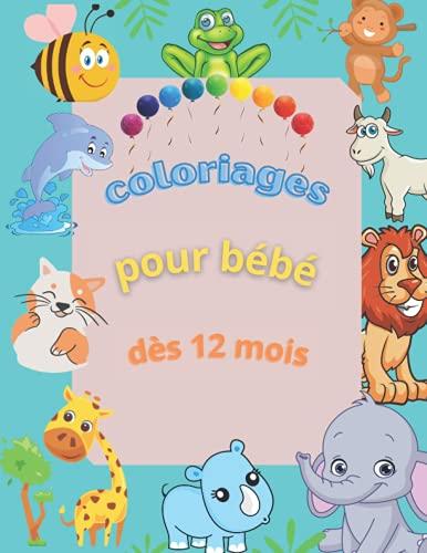 coloriages pour bébé dès 12 mois: Mon premier livre de coloriage pour les tout -petits à partir de 1 an ,cahier de coloriage animaux mignons pour les ... pour les tout-petits Dès 12 mois et plus .