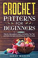 Crochet Patterns for Beginners: Step By Step Guide To Learn Crocheting. Top Tips And Tricks For Learn Everything You Need To Know