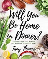 Will you Be Home for Dinner?: Recipe Book and topics for raising healthy kids