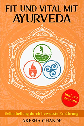 Fit und Vital mit Ayurveda: Selbstheilung durch bewusste Ernährung. Wie Sie durch die Naturheilkunde des ayurveda Ihre Balance zwischen Körper und Geist finden.