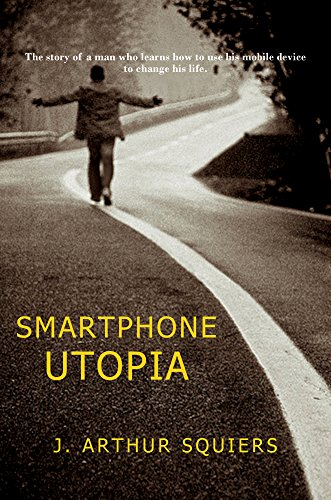 Book: Smartphone Utopia - The story of a man who learns how to use his mobile device to change his life by J. Arthur Squiers