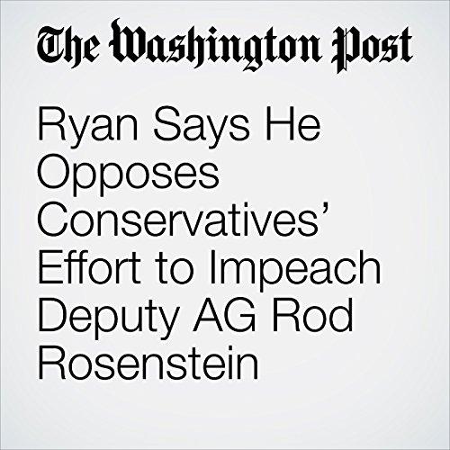 Ryan Says He Opposes Conservatives' Effort to Impeach Deputy AG Rod Rosenstein copertina