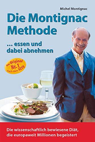 Die Montignac-Methode: ..essen und dabei abnehmen. Die wissenschaftlich bewiesene Methode, die europaweit Millionen Diätverdrossene begeistert