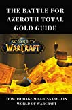 The Battle For Azeroth Total Gold Guide: How To Make Millions Gold In World of Warcraft: World Of Warcraft Gold Farming (English Edition)