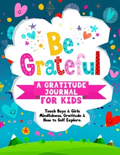 Be Grateful A Gratitude Journal For Kids: Teach Boys & Girls Mindfulness, Gratitude & How to Self Explore