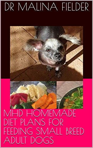 MHD HOMEMADE DIET PLANS FOR FEEDING SMALL BREED ADULT DOGS (English Edition)