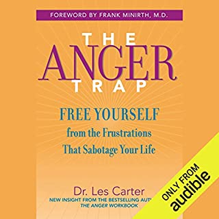 The Anger Trap     Free Yourself from the Frustrations that Sabotage Your Life              Written by:                                                                                                                                 Frank Minirth,                                                                                        Les Carter                               Narrated by:                                                                                                                                 Kirby Heybourne                      Length: 9 hrs and 22 mins     29 ratings     Overall 4.4