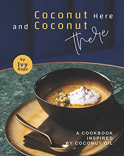 Coconut Here and Coconut There: A Cookbook Inspired by Coconut Oil