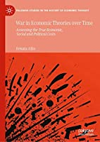 War in Economic Theories over Time: Assessing the True Economic, Social and Political Costs (Palgrave Studies in the History of Economic Thought)