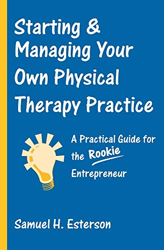 Starting & Managing Your Own Physical Therapy Practice: A Practical Guide for the Rookie Entrepreneur