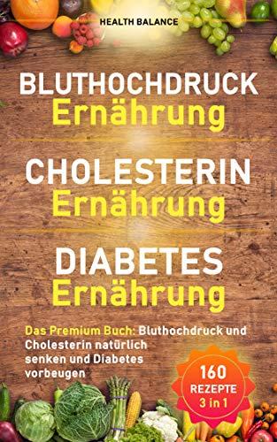 Bluthochdruck Ernährung│ Cholesterin Ernährung│Diabetes Ernährung: Das Premium Buch: Bluthochdruck und Cholesterin natürlich senken und Diabetes vorbeugen (Gesunde Ernährung 1)