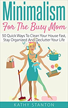 Minimalism for the Busy Mom: 50 Quick Ways To Clean Your House Fast, Stay Organized And Declutter Your Life (Declutter Your Life, Minimalism For Moms, ... Organize, Stress Free, Minimalist Living) by [Kathy Stanton]
