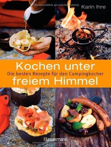 Kochen unter freiem Himmel: Die besten Rezepte für den Campingkocher von Karin Ihre (9. April 2012) Taschenbuch