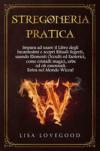 Stregoneria pratica: Impara ad usare il Libro degli Incantesimi e scopri Rituali Segreti, usando Elementi Occulti ed Esoterici, come cristalli magici, erbe ed oli essenziali.  Entra nel mondo Wicca!
