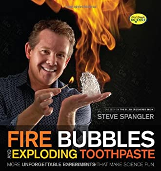 Fire Bubbles and Exploding Toothpaste  More Unforgettable Experiments that Make Science Fun  Steve Spangler Science