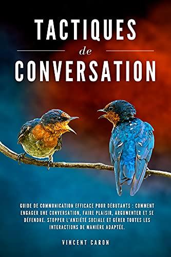TACTIQUES DE CONVERSATION: Guide de communication efficace pour débutants : comment engager une conversation, faire plaisir, argumenter et se défendre