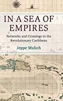 In a Sea of Empires: Networks and Crossings in the Revolutionary Caribbean (Cambridge Oceanic Histories)