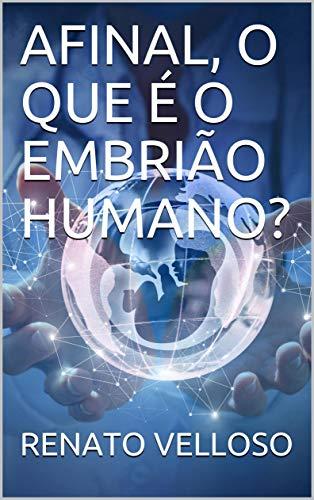 AFINAL, O QUE É O EMBRIÃO HUMANO?