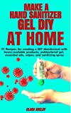 MAKE A HAND SANITIZER GEL DIY AT HOME:: 11 Recipes for Creating a DIY Disinfectant with Home-Available Products, Antibacterial Gel, Essential Oils, Wipes, and Sanitizing Spray