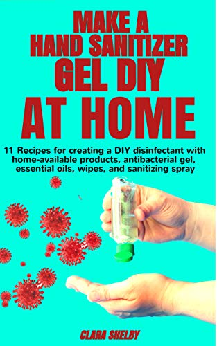 MAKE A HAND SANITIZER GEL DIY AT HOME:: ✅11 Recipes for Creating a DIY Disinfectant with Home-Available Products, Antibacterial Gel, Essential Oils, Wipes, and Sanitizing Spray