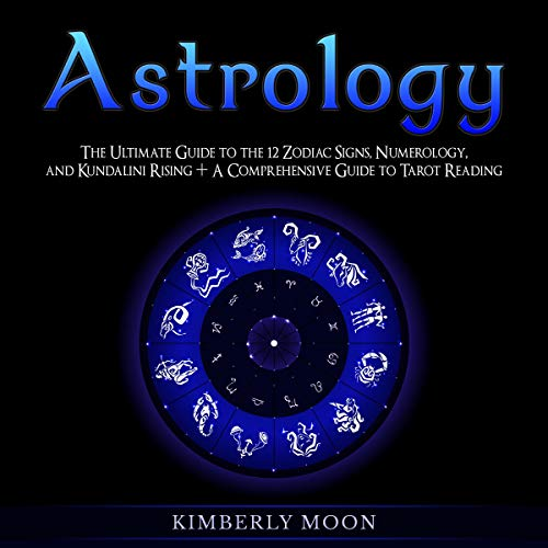 Astrology: The Ultimate Guide to the 12 Zodiac Signs, Numerology, and Kundalini Rising + A Comprehensive Guide to Tarot Reading audiobook cover art