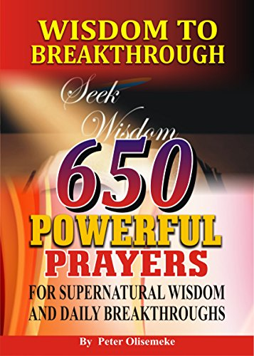 Wisdom to Breakthrough: 650 Powerful Prayers for Supernatural wisdom and Daily Breakthroughs