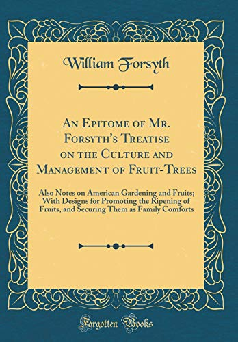 An Epitome of Mr. Forsyth's Treatise on the Culture and Management of Fruit-Trees: Also Notes on American Gardening and Fruits; With Designs for ... Them as Family Comforts (Classic Reprint)