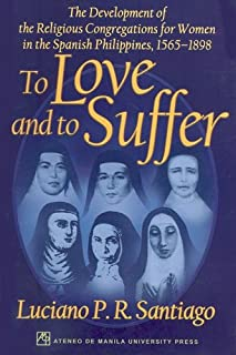 To Love and to Suffer: The Development of the Religious Congregations for Women in the Spanish Philippines, 1565–1898