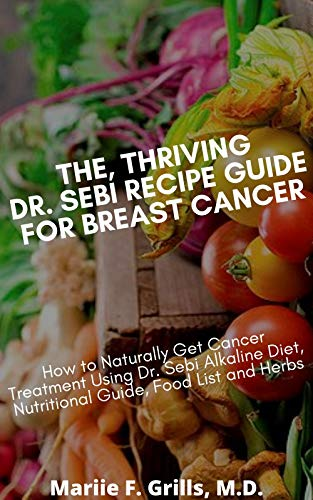 THE, THRIVING DR. SEBI RECIPE GUIDE FOR BREAST CANCER: How to Naturally Get Cancer Treatment Using Dr. Sebi Alkaline Diet, Nutritional guide, Food List and Herbs