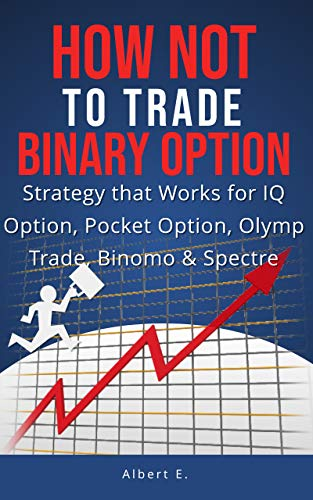 HOW NOT to TRADE Binary Option - Strategy that Works for IQ Option, Pocket Option, Olymp Trade, Binomo & Spectre (English Edition)