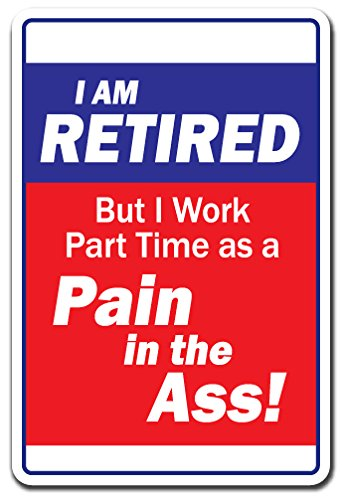 "I Am Retired But I Work Part Time As A Pain in The A$$ Aluminum Sign Retire | Indoor/Outdoor | 10"" Tall"