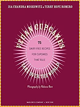 Vegan Cupcakes Take Over the World: 75 Dairy-Free Recipes for Cupcakes that Rule by [Isa Chandra Moskowitz, Terry Hope Romero, Sara Quin, Tegan and Sara, Rebecca Bent]