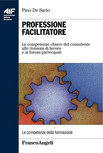 Professione facilitatore. Le competenze chiave del consulente alle riunioni di lavoro e ai forum partecipati (Italian Edition)