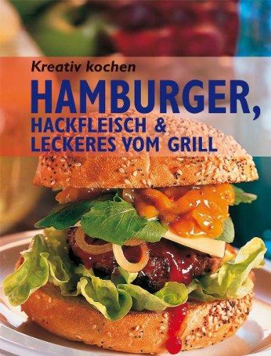 Kreativ kochen - Hamburger, Hackfleisch & Leckeres vom Grill