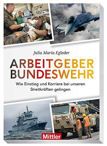 Arbeitgeber Bundeswehr: Wie der Einstieg und die Karriere in unseren Streitkräften gelingen: Wie der Einstieg und die Karriere in unseren Streitkrften gelingen