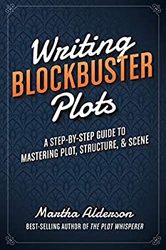 Writing Blockbuster Plots  A Step-by-Step Guide to Mastering Plot Structure and Scene