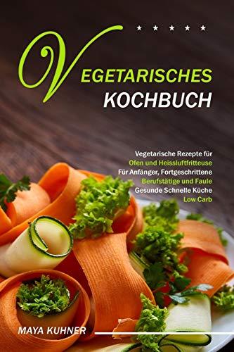 VEGETARISCHES KOCHBUCH: Vegetarische Rezepte für Ofen und Heissluftfritteuse - Für Anfänger, Fortgeschrittene Berufstätige und Faule - Gesunde Schnelle Küche Low Carb
