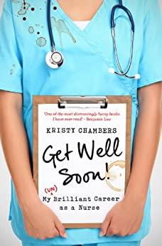 Get Well Soon!: My (Un)Brilliant Career as a Nurse by [Kristy Chambers]