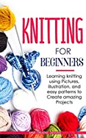 Knitting for Beginners: Learning knitting using pictures, illustration, and easy patterns to create amazing projects